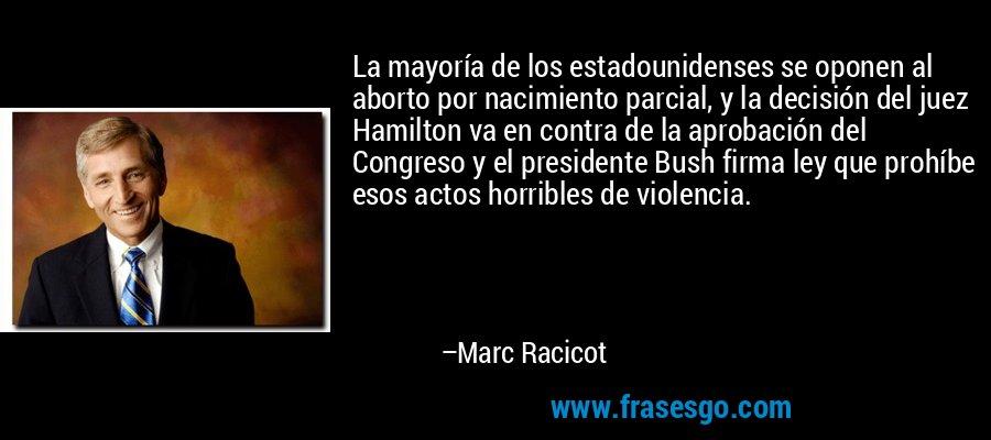 La mayoría de los estadounidenses se oponen al aborto por nacimiento parcial, y la decisión del juez Hamilton va en contra de la aprobación del Congreso y el presidente Bush firma ley que prohíbe esos actos horribles de violencia. – Marc Racicot