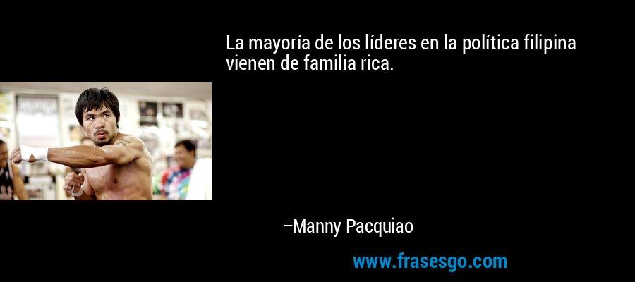 La mayoría de los líderes en la política filipina vienen de familia rica. – Manny Pacquiao