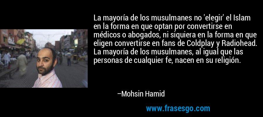 La mayoría de los musulmanes no 'elegir' el Islam en la forma en que optan por convertirse en médicos o abogados, ni siquiera en la forma en que eligen convertirse en fans de Coldplay y Radiohead. La mayoría de los musulmanes, al igual que las personas de cualquier fe, nacen en su religión. – Mohsin Hamid