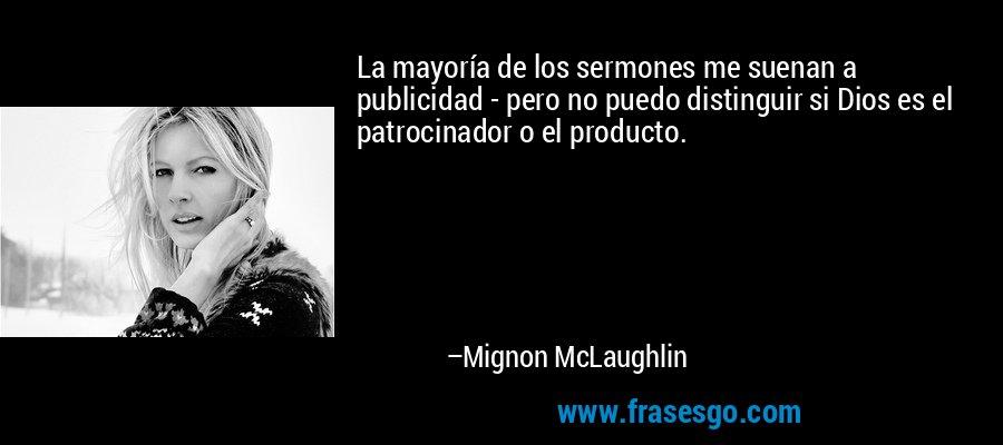 La mayoría de los sermones me suenan a publicidad - pero no puedo distinguir si Dios es el patrocinador o el producto. – Mignon McLaughlin