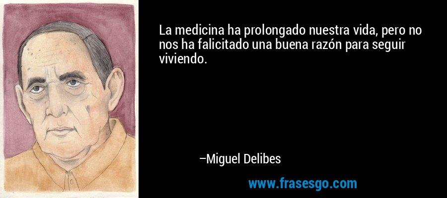 La medicina ha prolongado nuestra vida, pero no nos ha falicitado una buena razón para seguir viviendo. – Miguel Delibes