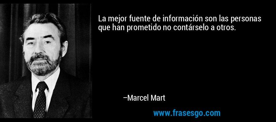 La mejor fuente de información son las personas que han prometido no contárselo a otros. – Marcel Mart