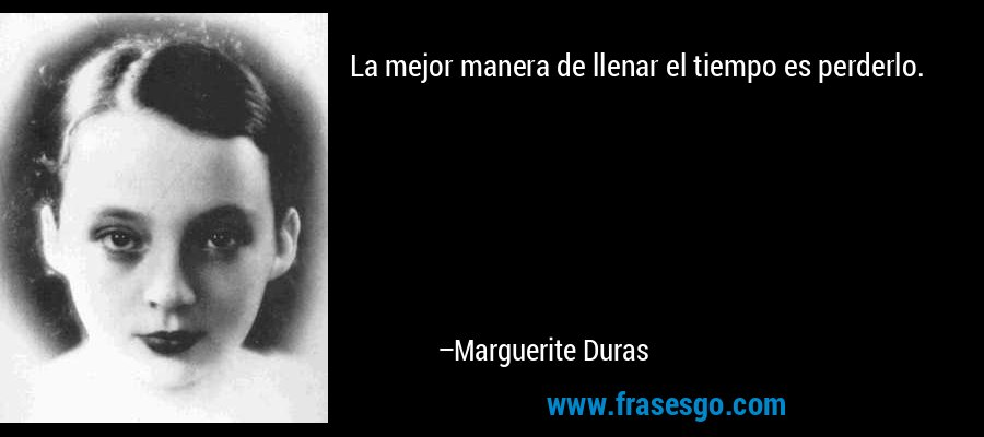 La mejor manera de llenar el tiempo es perderlo. – Marguerite Duras