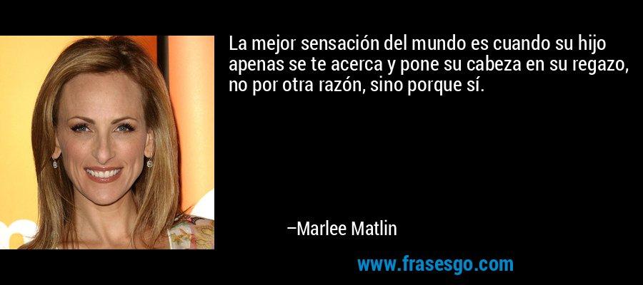 La mejor sensación del mundo es cuando su hijo apenas se te acerca y pone su cabeza en su regazo, no por otra razón, sino porque sí. – Marlee Matlin