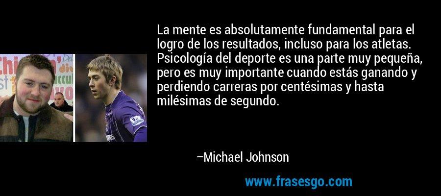La mente es absolutamente fundamental para el logro de los resultados, incluso para los atletas. Psicología del deporte es una parte muy pequeña, pero es muy importante cuando estás ganando y perdiendo carreras por centésimas y hasta milésimas de segundo. – Michael Johnson