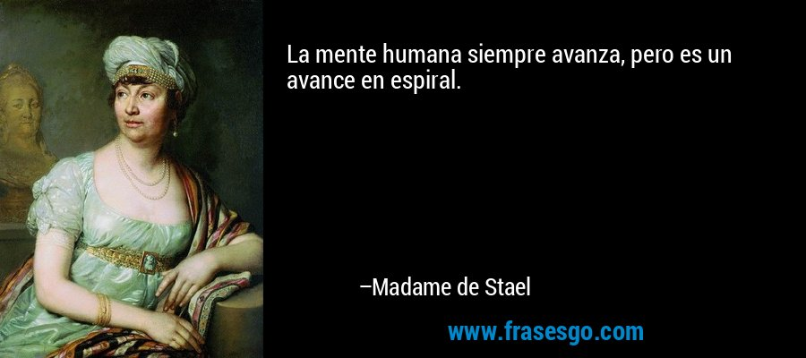 La mente humana siempre avanza, pero es un avance en espiral. – Madame de Stael