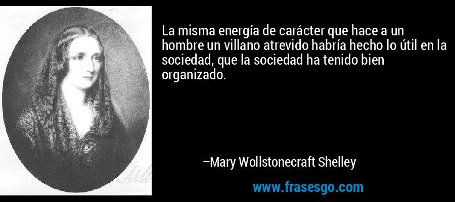 La misma energía de carácter que hace a un hombre un villano atrevido habría hecho lo útil en la sociedad, que la sociedad ha tenido bien organizado. – Mary Wollstonecraft Shelley