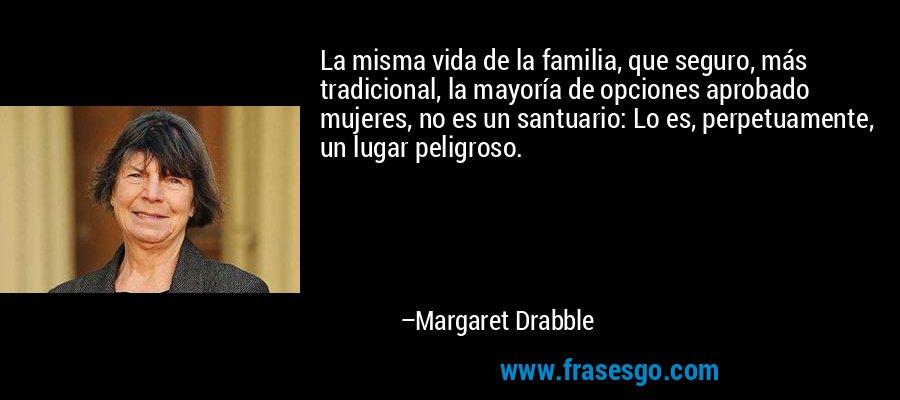 La misma vida de la familia, que seguro, más tradicional, la mayoría de opciones aprobado mujeres, no es un santuario: Lo es, perpetuamente, un lugar peligroso. – Margaret Drabble