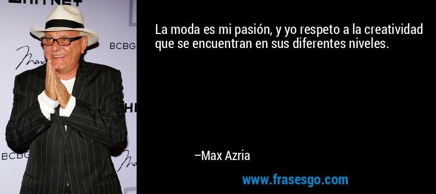 La moda es mi pasión, y yo respeto a la creatividad que se encuentran en sus diferentes niveles. – Max Azria