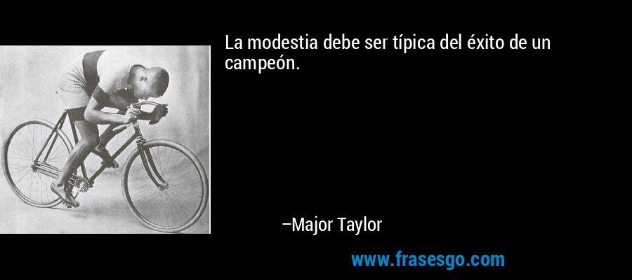 La modestia debe ser típica del éxito de un campeón. – Major Taylor