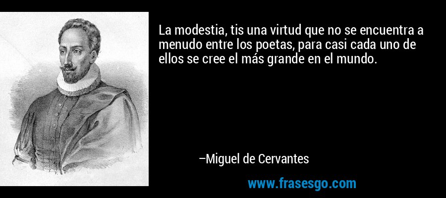 La modestia, tis una virtud que no se encuentra a menudo entre los poetas, para casi cada uno de ellos se cree el más grande en el mundo. – Miguel de Cervantes