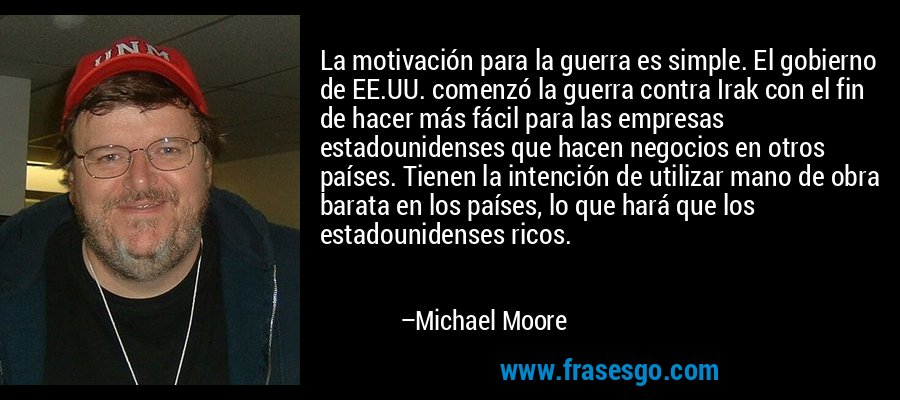 La motivación para la guerra es simple. El gobierno de EE.UU. comenzó la guerra contra Irak con el fin de hacer más fácil para las empresas estadounidenses que hacen negocios en otros países. Tienen la intención de utilizar mano de obra barata en los países, lo que hará que los estadounidenses ricos. – Michael Moore