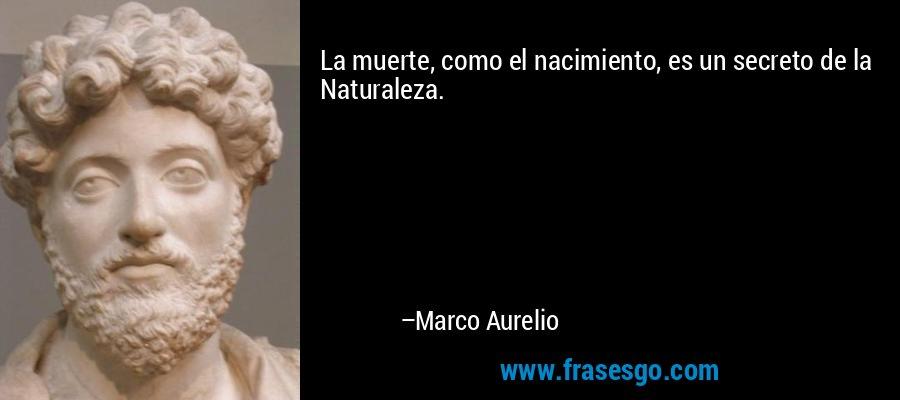 La muerte, como el nacimiento, es un secreto de la Naturaleza. – Marco Aurelio