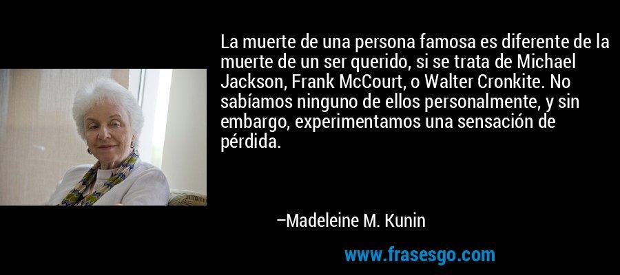 La muerte de una persona famosa es diferente de la muerte de un ser querido, si se trata de Michael Jackson, Frank McCourt, o Walter Cronkite. No sabíamos ninguno de ellos personalmente, y sin embargo, experimentamos una sensación de pérdida. – Madeleine M. Kunin