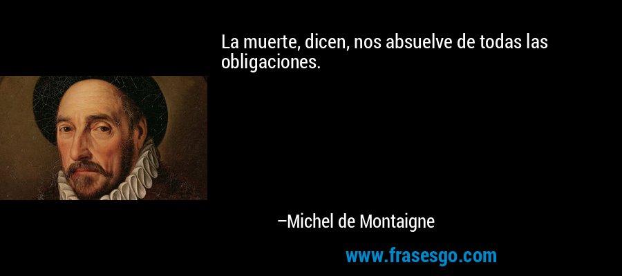 La muerte, dicen, nos absuelve de todas las obligaciones. – Michel de Montaigne