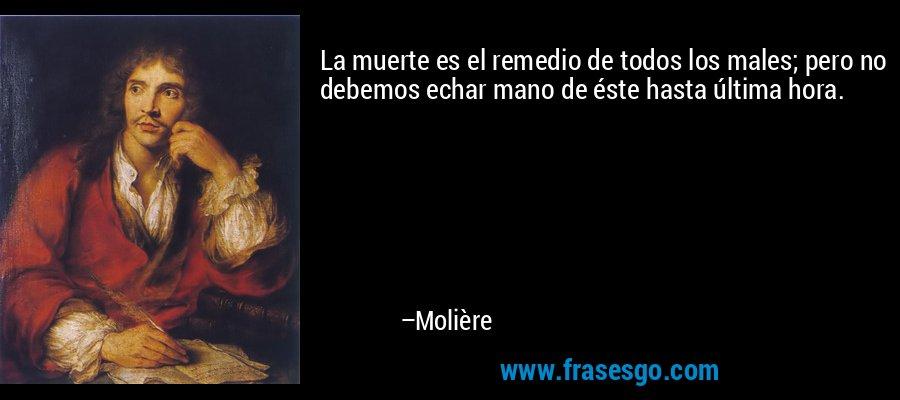 La muerte es el remedio de todos los males; pero no debemos echar mano de éste hasta última hora. – Molière