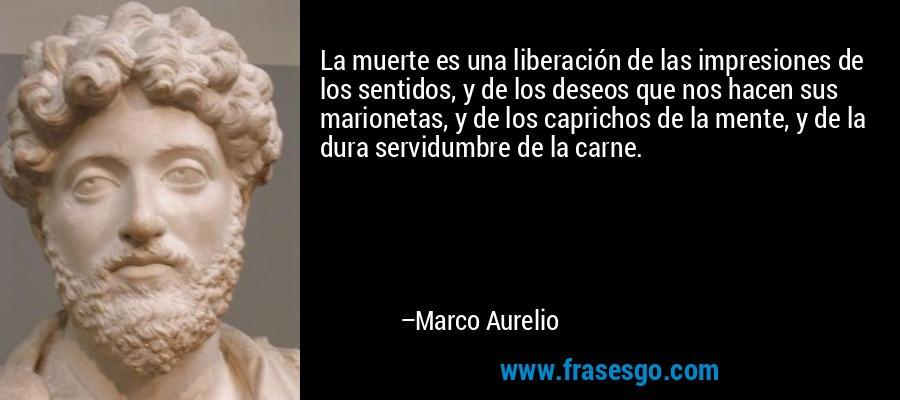 La muerte es una liberación de las impresiones de los sentidos, y de los deseos que nos hacen sus marionetas, y de los caprichos de la mente, y de la dura servidumbre de la carne. – Marco Aurelio
