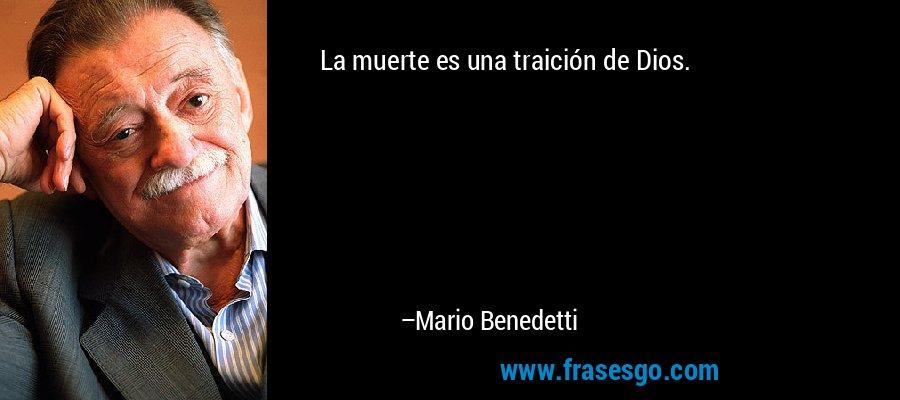 La muerte es una traición de Dios. – Mario Benedetti