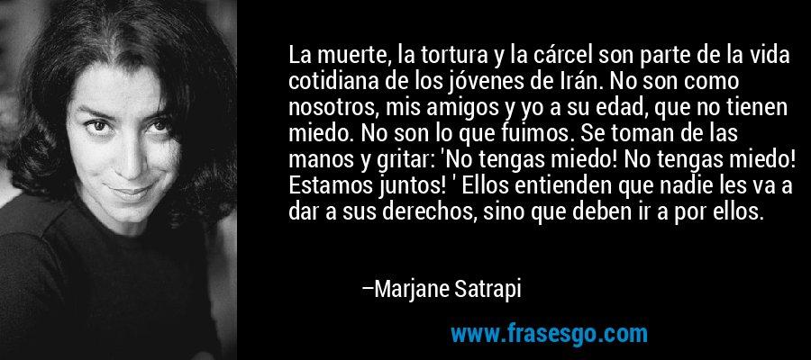 La muerte, la tortura y la cárcel son parte de la vida cotidiana de los jóvenes de Irán. No son como nosotros, mis amigos y yo a su edad, que no tienen miedo. No son lo que fuimos. Se toman de las manos y gritar: 'No tengas miedo! No tengas miedo! Estamos juntos! ' Ellos entienden que nadie les va a dar a sus derechos, sino que deben ir a por ellos. – Marjane Satrapi