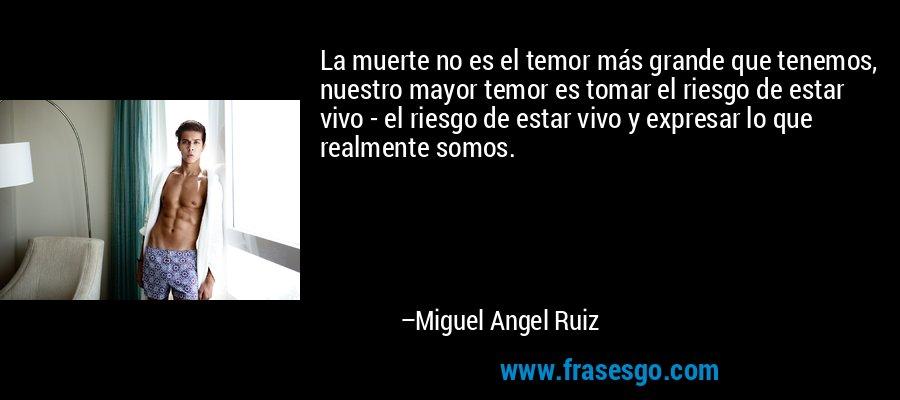 La muerte no es el temor más grande que tenemos, nuestro mayor temor es tomar el riesgo de estar vivo - el riesgo de estar vivo y expresar lo que realmente somos. – Miguel Angel Ruiz