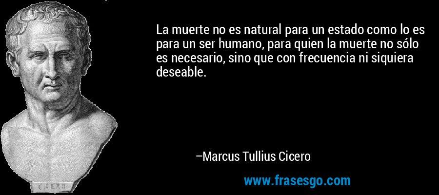 La muerte no es natural para un estado como lo es para un ser humano, para quien la muerte no sólo es necesario, sino que con frecuencia ni siquiera deseable. – Marcus Tullius Cicero