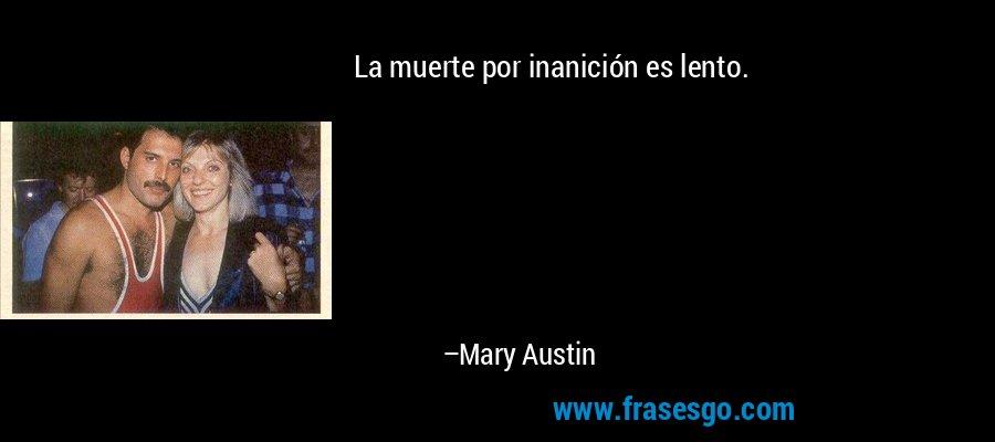 La muerte por inanición es lento. – Mary Austin