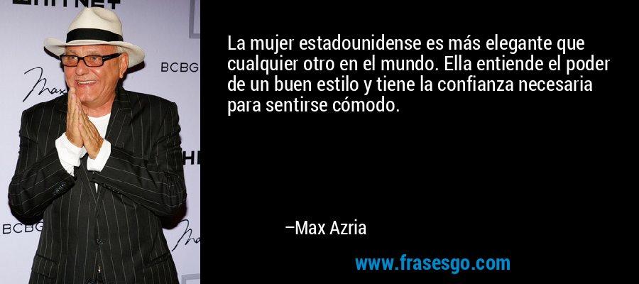 La mujer estadounidense es más elegante que cualquier otro en el mundo. Ella entiende el poder de un buen estilo y tiene la confianza necesaria para sentirse cómodo. – Max Azria