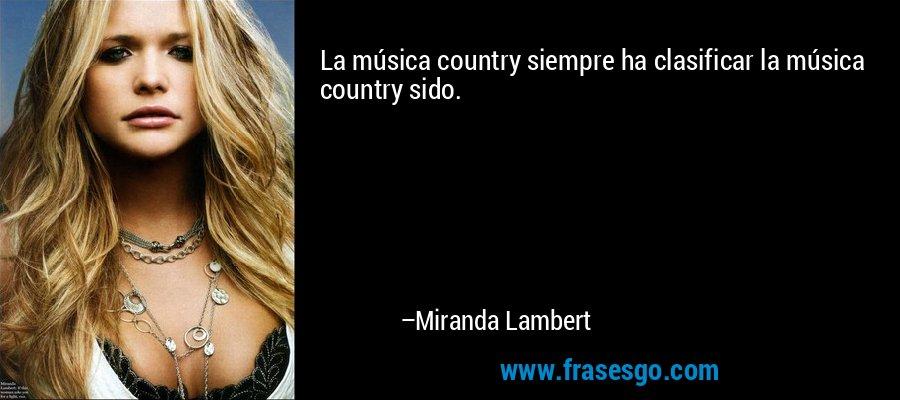 La música country siempre ha clasificar la música country sido. – Miranda Lambert