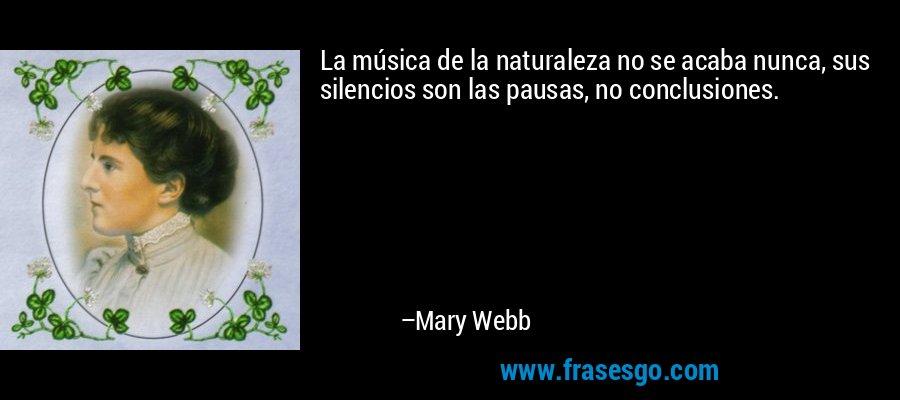 La música de la naturaleza no se acaba nunca, sus silencios son las pausas, no conclusiones. – Mary Webb