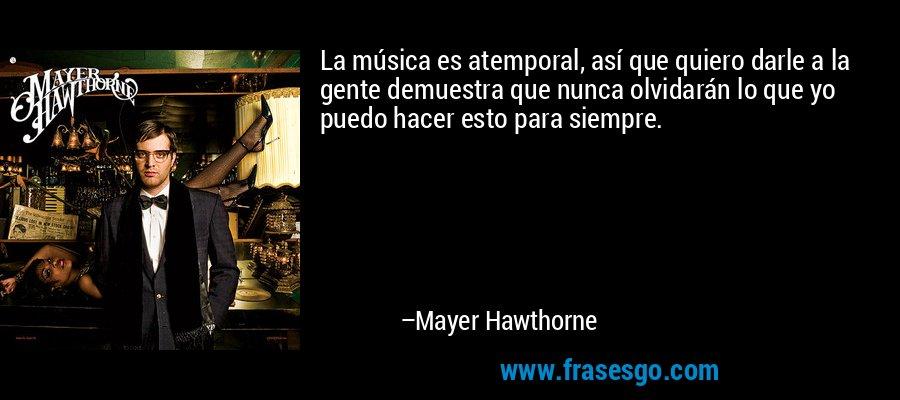 La música es atemporal, así que quiero darle a la gente demuestra que nunca olvidarán lo que yo puedo hacer esto para siempre. – Mayer Hawthorne