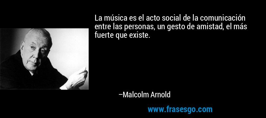 La música es el acto social de la comunicación entre las personas, un gesto de amistad, el más fuerte que existe. – Malcolm Arnold