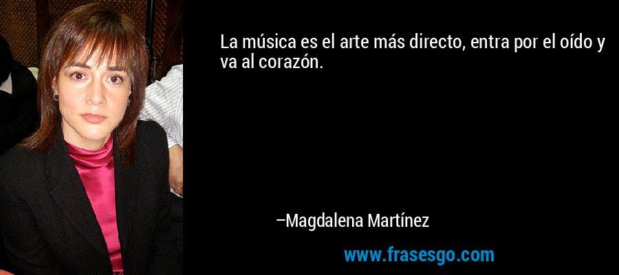 La música es el arte más directo, entra por el oído y va al corazón. – Magdalena Martínez