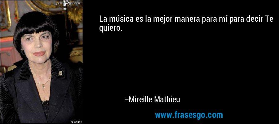 La música es la mejor manera para mí para decir Te quiero. – Mireille Mathieu