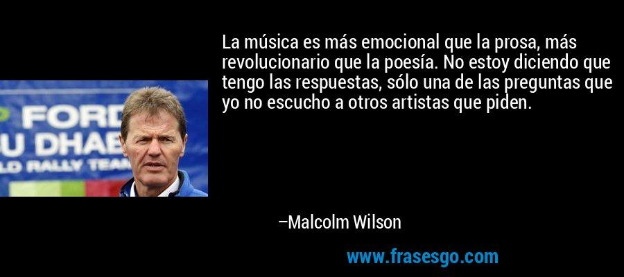 La música es más emocional que la prosa, más revolucionario que la poesía. No estoy diciendo que tengo las respuestas, sólo una de las preguntas que yo no escucho a otros artistas que piden. – Malcolm Wilson