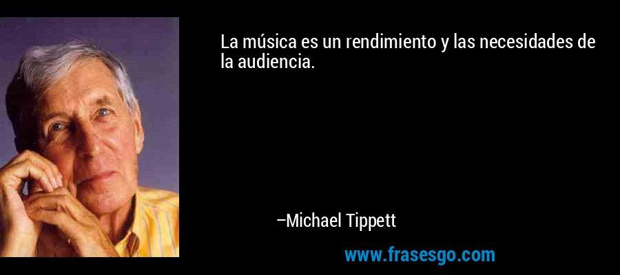 La música es un rendimiento y las necesidades de la audiencia. – Michael Tippett