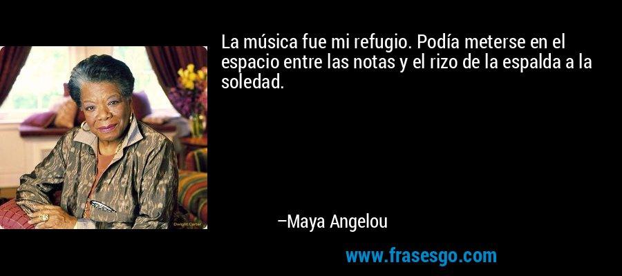 La música fue mi refugio. Podía meterse en el espacio entre las notas y el rizo de la espalda a la soledad. – Maya Angelou