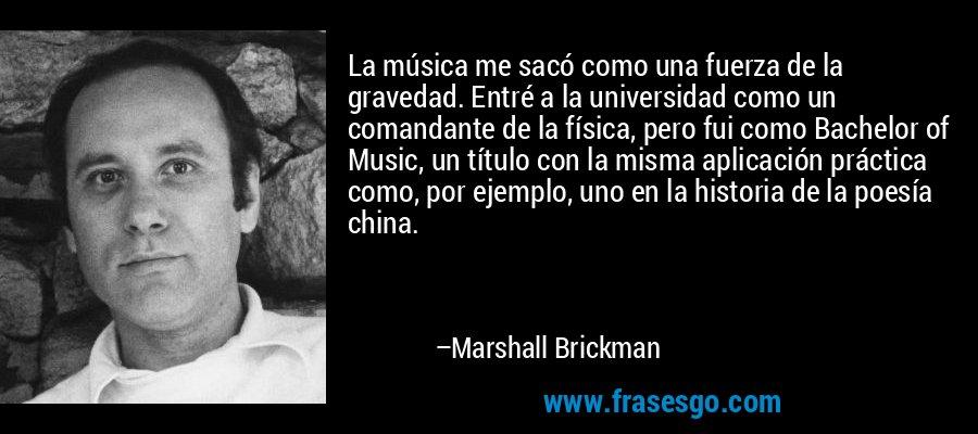 La música me sacó como una fuerza de la gravedad. Entré a la universidad como un comandante de la física, pero fui como Bachelor of Music, un título con la misma aplicación práctica como, por ejemplo, uno en la historia de la poesía china. – Marshall Brickman