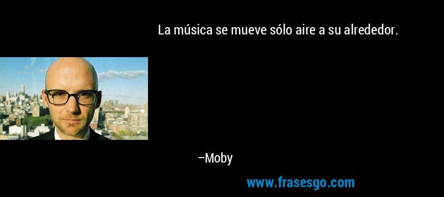 La música se mueve sólo aire a su alrededor. – Moby