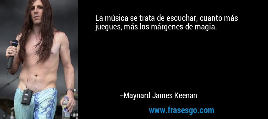 La música se trata de escuchar, cuanto más juegues, más los márgenes de magia. – Maynard James Keenan