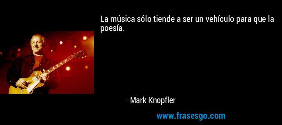 La música sólo tiende a ser un vehículo para que la poesía. – Mark Knopfler