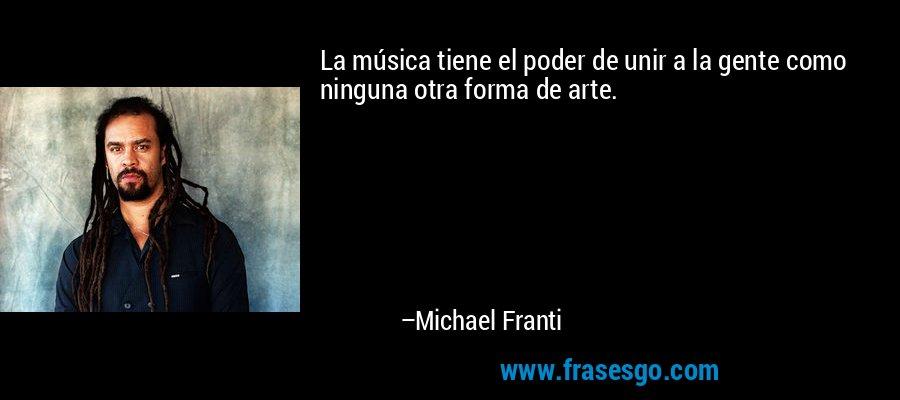 La música tiene el poder de unir a la gente como ninguna otra forma de arte. – Michael Franti