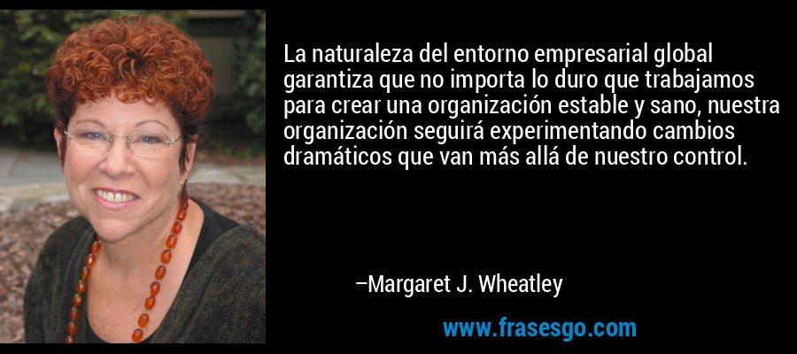 La naturaleza del entorno empresarial global garantiza que no importa lo duro que trabajamos para crear una organización estable y sano, nuestra organización seguirá experimentando cambios dramáticos que van más allá de nuestro control. – Margaret J. Wheatley