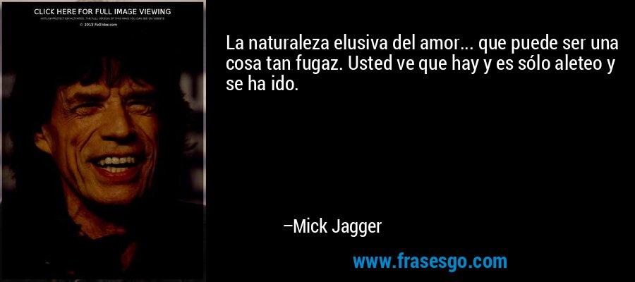 La naturaleza elusiva del amor... que puede ser una cosa tan fugaz. Usted ve que hay y es sólo aleteo y se ha ido. – Mick Jagger
