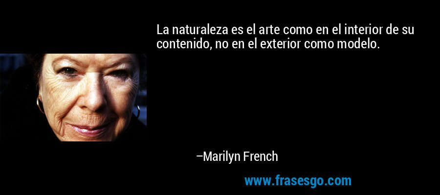 La naturaleza es el arte como en el interior de su contenido, no en el exterior como modelo. – Marilyn French