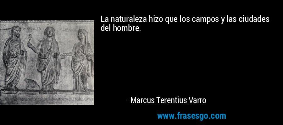La naturaleza hizo que los campos y las ciudades del hombre. – Marcus Terentius Varro