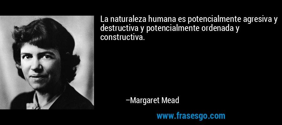 La naturaleza humana es potencialmente agresiva y destructiva y potencialmente ordenada y constructiva. – Margaret Mead
