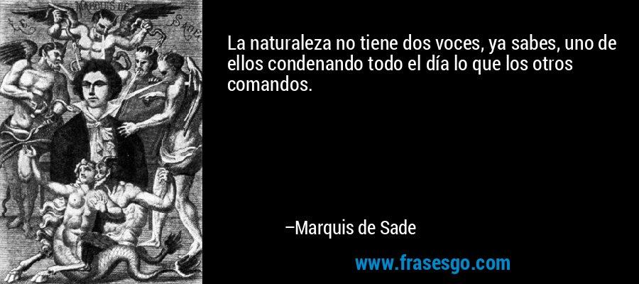 La naturaleza no tiene dos voces, ya sabes, uno de ellos condenando todo el día lo que los otros comandos. – Marquis de Sade