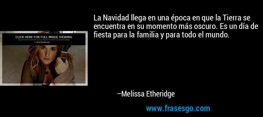 La Navidad llega en una época en que la Tierra se encuentra en su momento más oscuro. Es un día de fiesta para la familia y para todo el mundo. – Melissa Etheridge