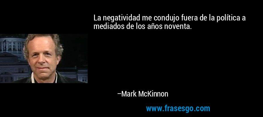 La negatividad me condujo fuera de la política a mediados de los años noventa. – Mark McKinnon