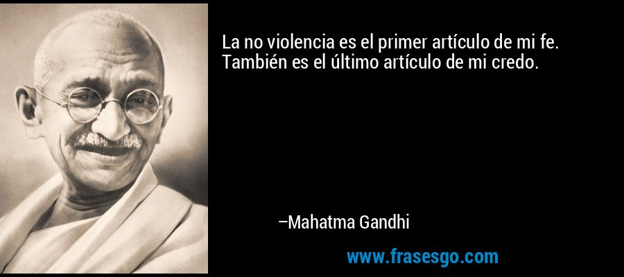 La no violencia es el primer artículo de mi fe. También es el último artículo de mi credo. – Mahatma Gandhi
